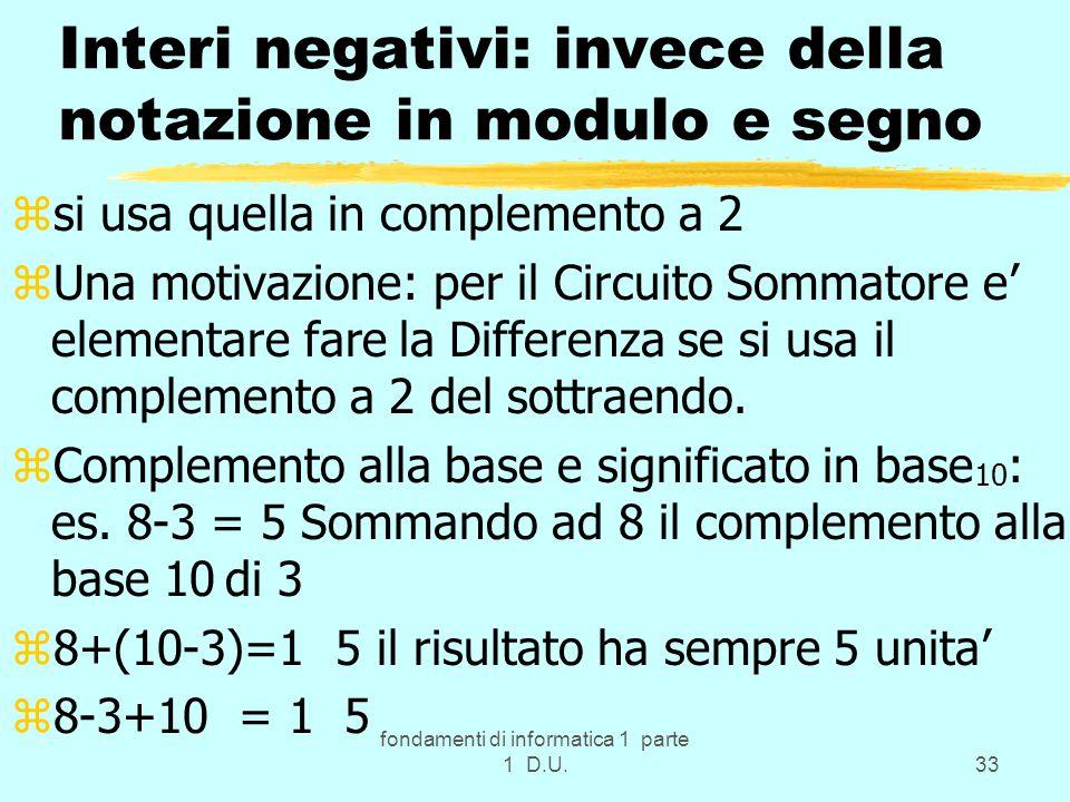 fondamenti di informatica 1 parte 1 D.U.33 Interi negativi: invece della notazione in modulo e segno zsi usa quella in complemento a 2 zUna motivazione: per il Circuito Sommatore e' elementare fare la Differenza se si usa il complemento a 2 del sottraendo.