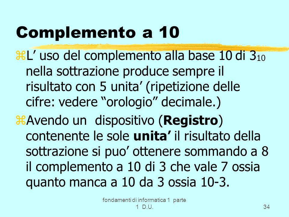 fondamenti di informatica 1 parte 1 D.U.34 Complemento a 10 zL' uso del complemento alla base 10 di 3 10 nella sottrazione produce sempre il risultato con 5 unita' (ripetizione delle cifre: vedere orologio decimale.) zAvendo un dispositivo (Registro) contenente le sole unita' il risultato della sottrazione si puo' ottenere sommando a 8 il complemento a 10 di 3 che vale 7 ossia quanto manca a 10 da 3 ossia 10-3.