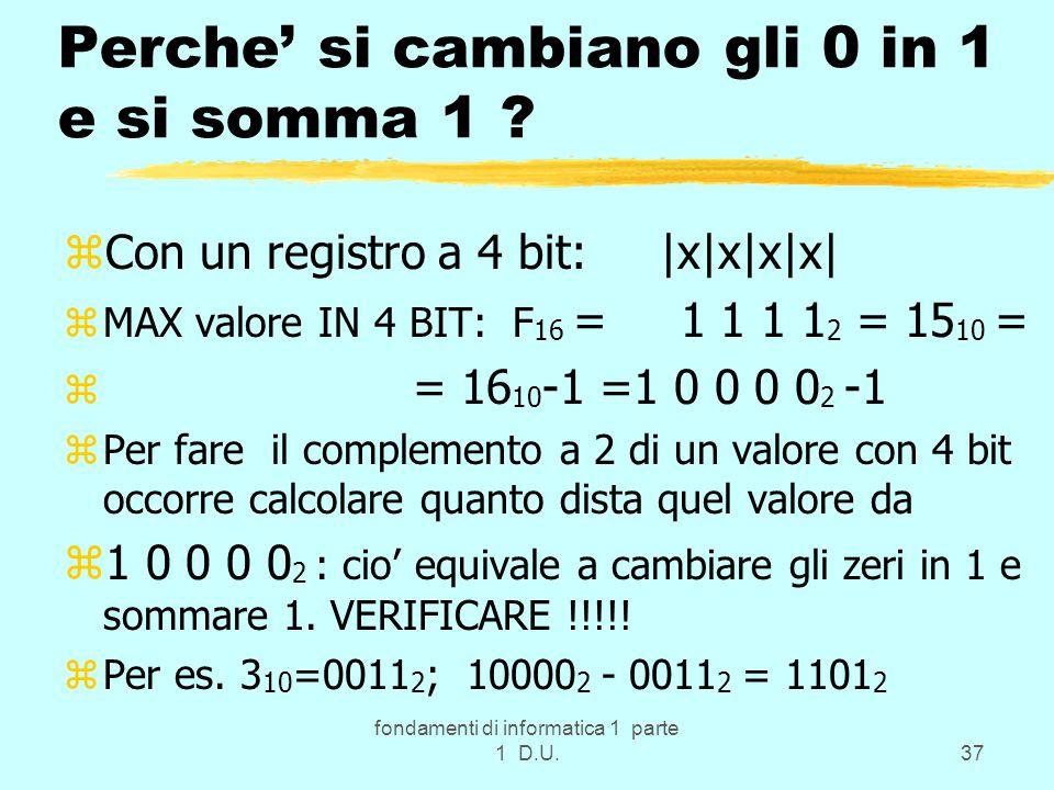 fondamenti di informatica 1 parte 1 D.U.37 Perche' si cambiano gli 0 in 1 e si somma 1 ? zCon un registro a 4 bit: |x|x|x|x| zMAX valore IN 4 BIT: F 1