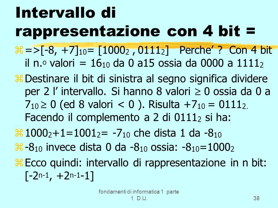 fondamenti di informatica 1 parte 1 D.U.38 Intervallo di rappresentazione con 4 bit = z=>[-8, +7] 10 = [1000 2, 0111 2 ] Perche' ? Con 4 bit il n. o v