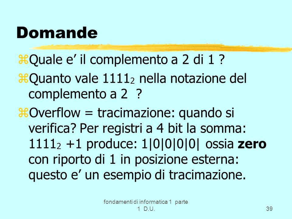 fondamenti di informatica 1 parte 1 D.U.39 Domande zQuale e' il complemento a 2 di 1 ? zQuanto vale 1111 2 nella notazione del complemento a 2 ? zOver