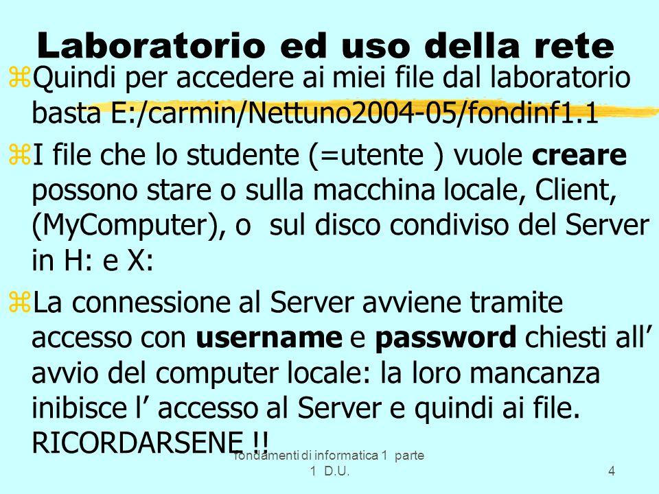 fondamenti di informatica 1 parte 1 D.U.4 Laboratorio ed uso della rete zQuindi per accedere ai miei file dal laboratorio basta E:/carmin/Nettuno2004-05/fondinf1.1 zI file che lo studente (=utente ) vuole creare possono stare o sulla macchina locale, Client, (MyComputer), o sul disco condiviso del Server in H: e X: zLa connessione al Server avviene tramite accesso con username e password chiesti all' avvio del computer locale: la loro mancanza inibisce l' accesso al Server e quindi ai file.