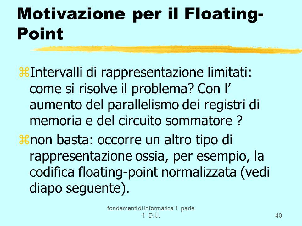 fondamenti di informatica 1 parte 1 D.U.40 Motivazione per il Floating- Point zIntervalli di rappresentazione limitati: come si risolve il problema? C