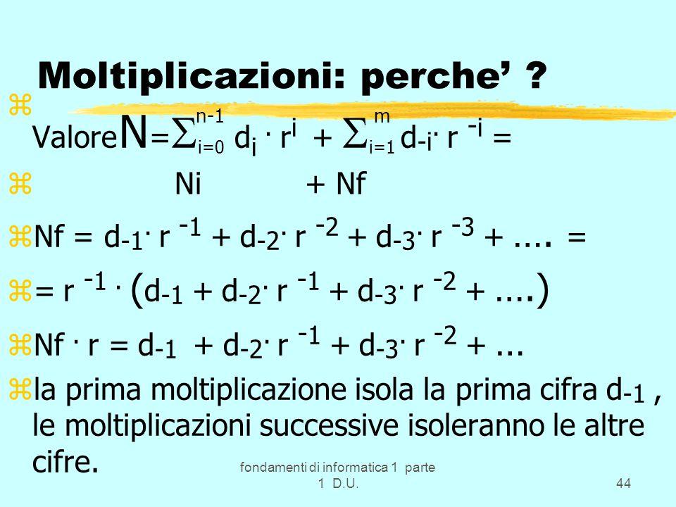 fondamenti di informatica 1 parte 1 D.U.44 Moltiplicazioni: perche' ? z n-1 m Valore N =  i=0 d i. r i +  i=1 d -i. r - i = z Ni + Nf zNf = d -1. r