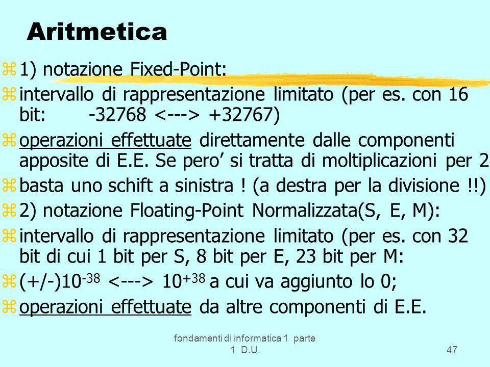 fondamenti di informatica 1 parte 1 D.U.47 Aritmetica z1) notazione Fixed-Point: zintervallo di rappresentazione limitato (per es. con 16 bit: -32768