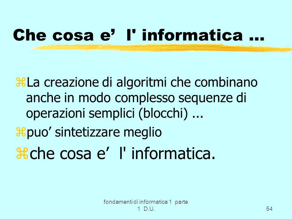 fondamenti di informatica 1 parte 1 D.U.54 Che cosa e' l' informatica … zLa creazione di algoritmi che combinano anche in modo complesso sequenze di o