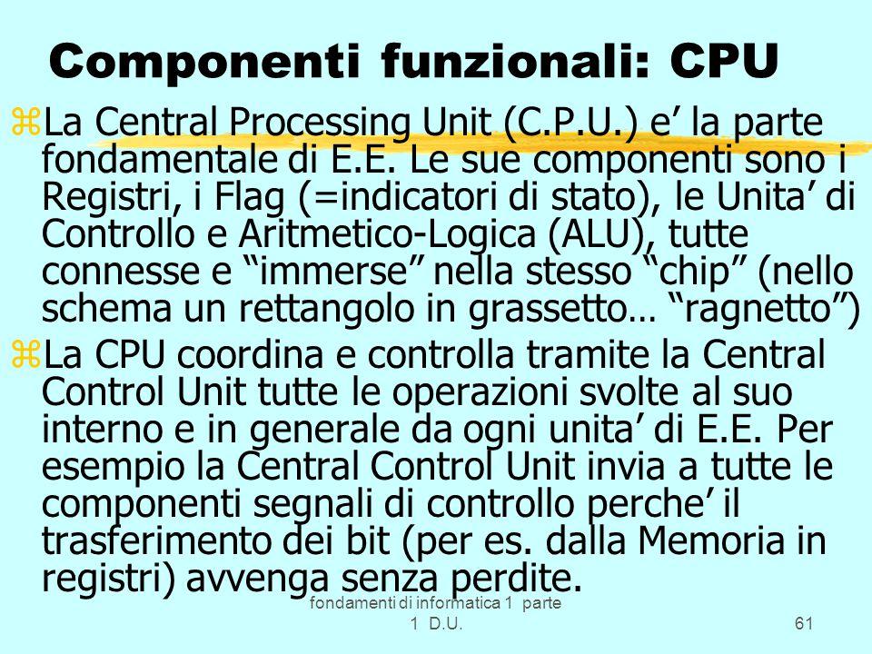fondamenti di informatica 1 parte 1 D.U.61 Componenti funzionali: CPU zLa Central Processing Unit (C.P.U.) e' la parte fondamentale di E.E.