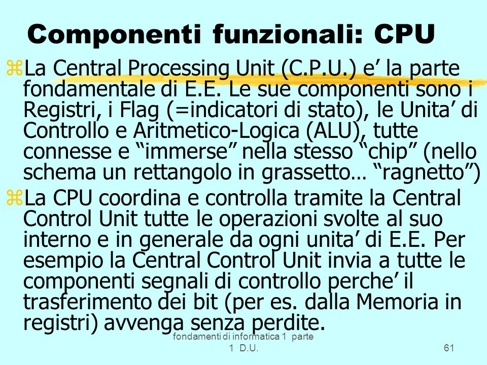 fondamenti di informatica 1 parte 1 D.U.61 Componenti funzionali: CPU zLa Central Processing Unit (C.P.U.) e' la parte fondamentale di E.E. Le sue com