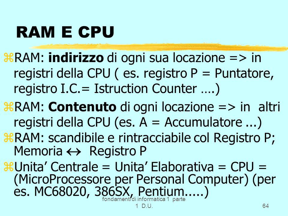 fondamenti di informatica 1 parte 1 D.U.64 RAM E CPU zRAM: indirizzo di ogni sua locazione => in registri della CPU ( es. registro P = Puntatore, regi