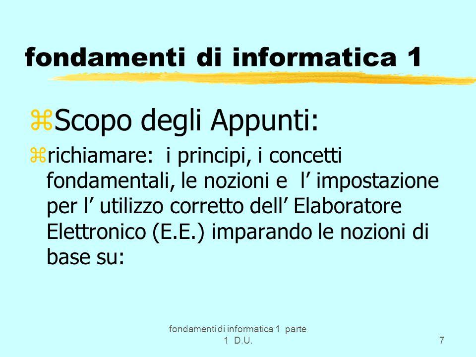 fondamenti di informatica 1 parte 1 D.U.7 fondamenti di informatica 1 zScopo degli Appunti: zrichiamare: i principi, i concetti fondamentali, le nozio