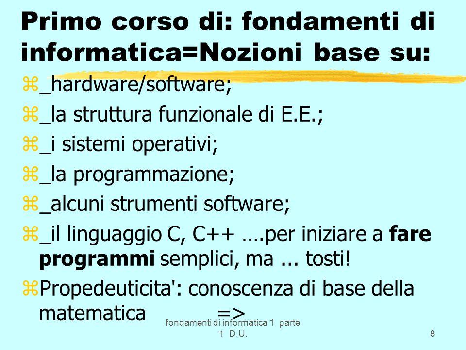 fondamenti di informatica 1 parte 1 D.U.8 Primo corso di: fondamenti di informatica=Nozioni base su: z_hardware/software; z_la struttura funzionale di E.E.; z_i sistemi operativi; z_la programmazione; z_alcuni strumenti software; z_il linguaggio C, C++ ….per iniziare a fare programmi semplici, ma...