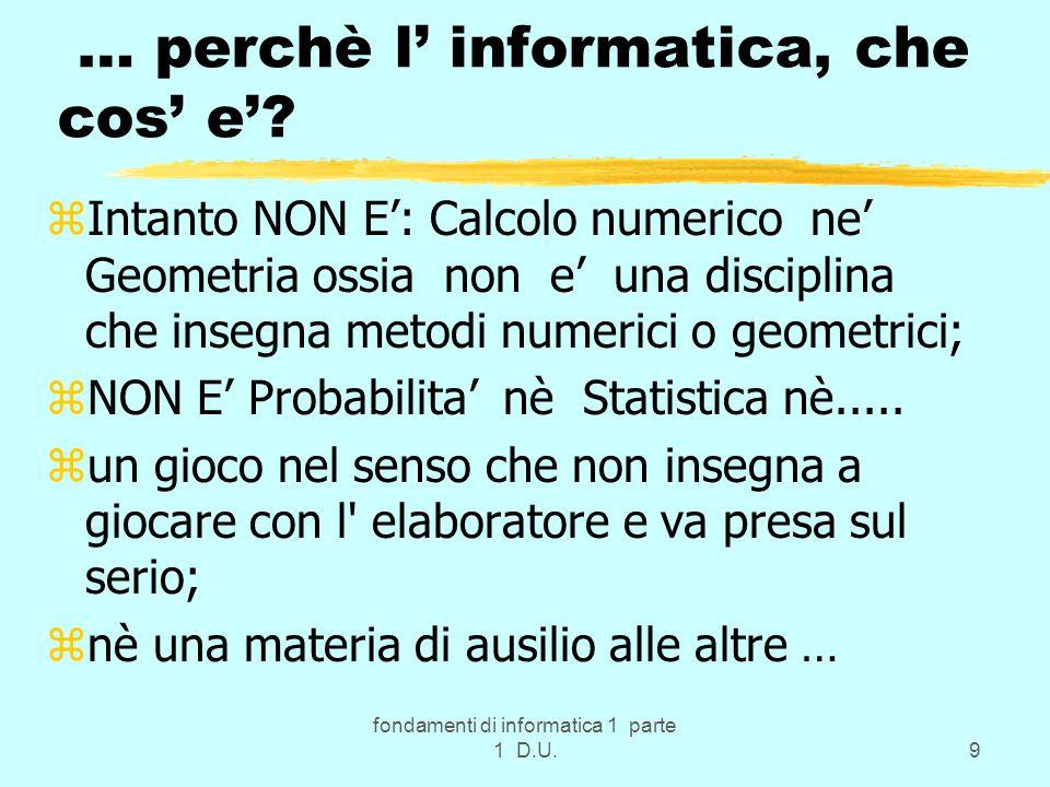 fondamenti di informatica 1 parte 1 D.U.9 … perchè l' informatica, che cos' e'? zIntanto NON E': Calcolo numerico ne' Geometria ossia non e' una disci