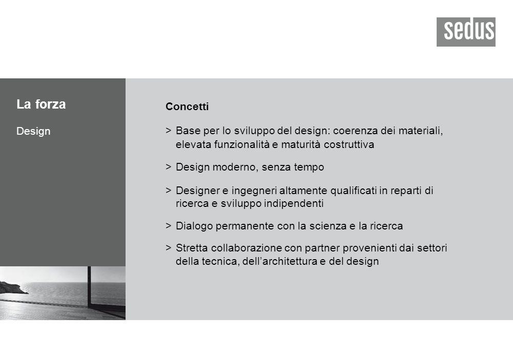 La forza Design Concetti >Base per lo sviluppo del design: coerenza dei materiali, elevata funzionalità e maturità costruttiva >Design moderno, senza tempo >Designer e ingegneri altamente qualificati in reparti di ricerca e sviluppo indipendenti >Dialogo permanente con la scienza e la ricerca >Stretta collaborazione con partner provenienti dai settori della tecnica, dell'architettura e del design