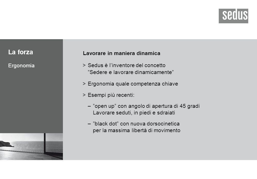 La forza Ergonomia Lavorare in maniera dinamica >Sedus è l'inventore del concetto Sedere e lavorare dinamicamente >Ergonomia quale competenza chiave >Esempi più recenti: – open up con angolo di apertura di 45 gradi Lavorare seduti, in piedi e sdraiati – black dot con nuova dorsocinetica per la massima libertà di movimento