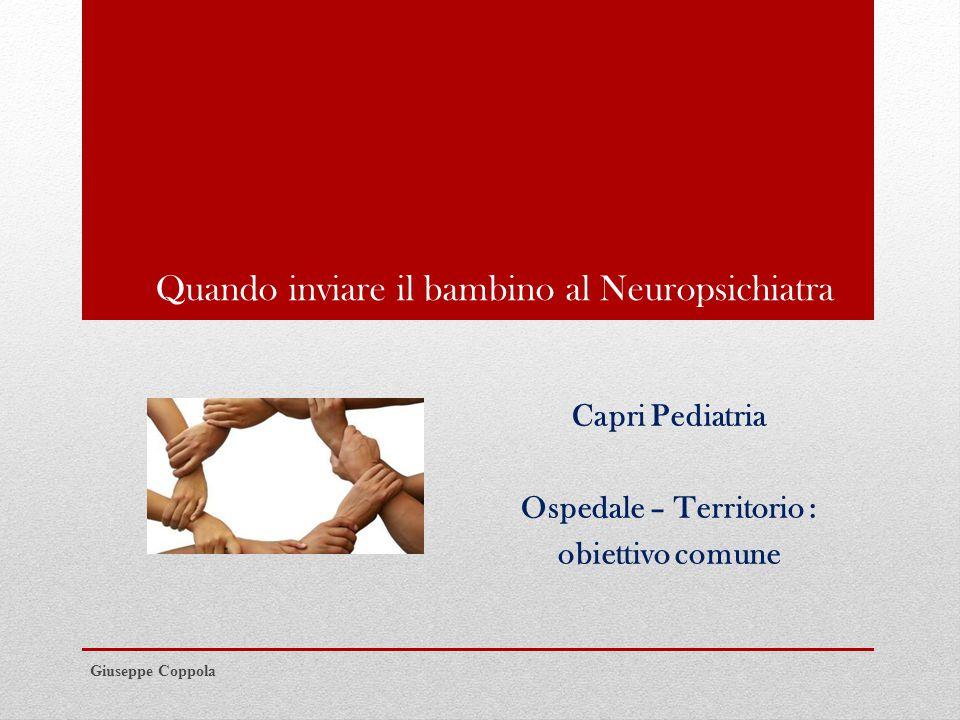 Quando inviare il bambino al Neuropsichiatra Capri Pediatria Ospedale – Territorio : obiettivo comune Giuseppe Coppola