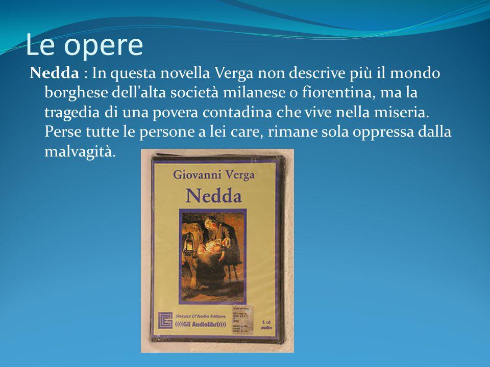 Le opere Nedda : In questa novella Verga non descrive più il mondo borghese dell'alta società milanese o fiorentina, ma la tragedia di una povera cont