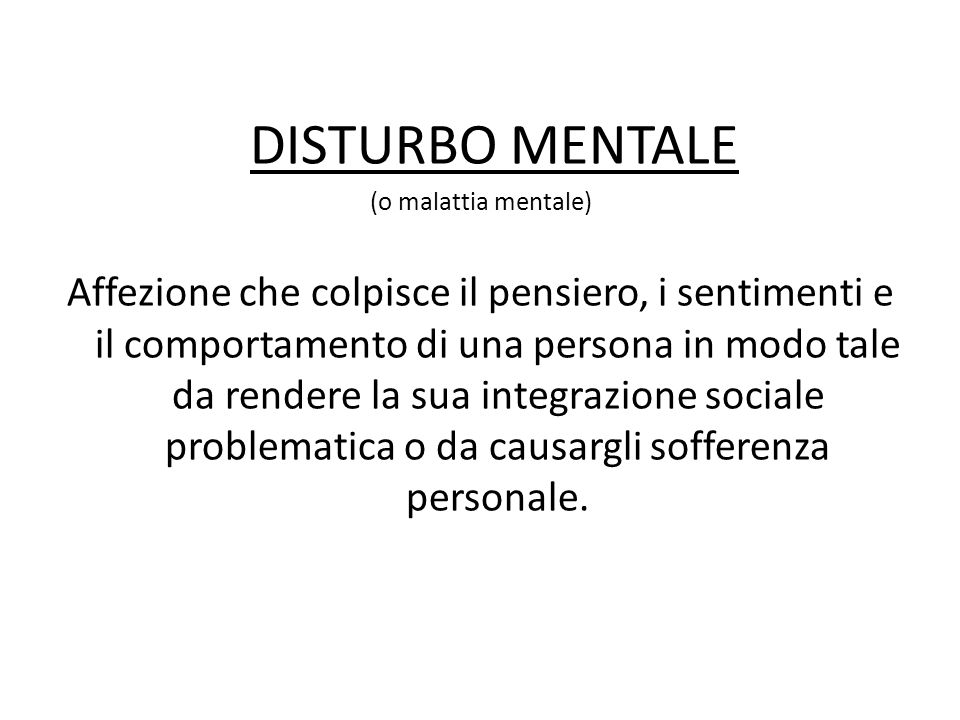 I principali sintomi delle malattie mentali sono: condotta asociale e deterioramento delle relazioni; disturbi dell'umore; alterazioni della personalità; difficoltà cognitive, allucinazioni e alterazione della percezione della realtà I principali disturbi mentali sono: nevrosi psicosi depressione schizofrenia disturbo di personalità