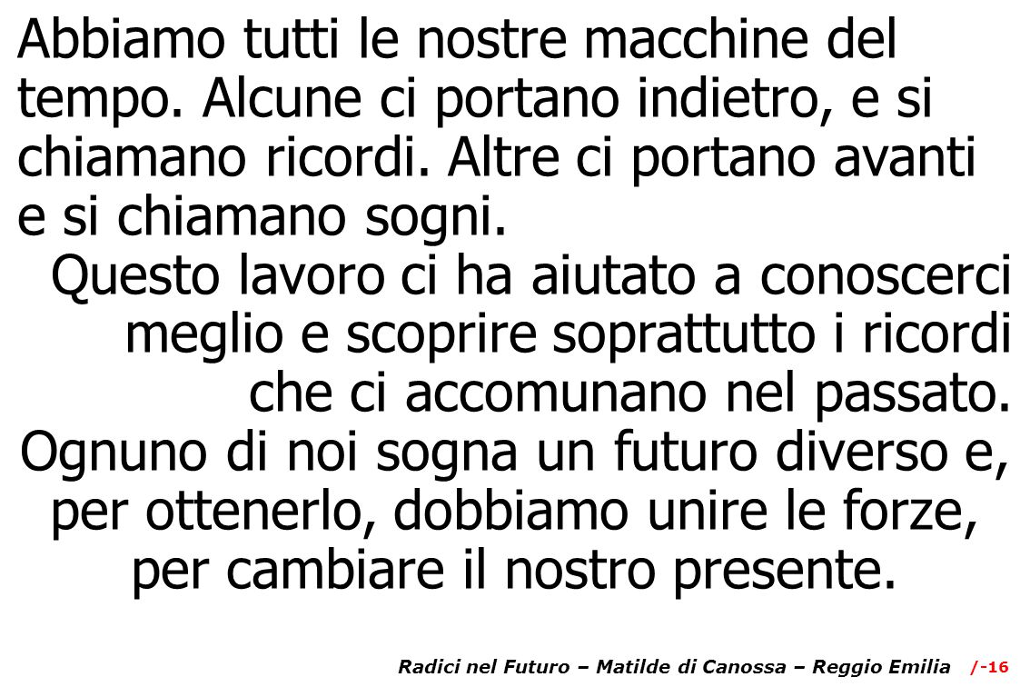 /-16 Radici nel Futuro – Matilde di Canossa – Reggio Emilia Abbiamo tutti le nostre macchine del tempo.