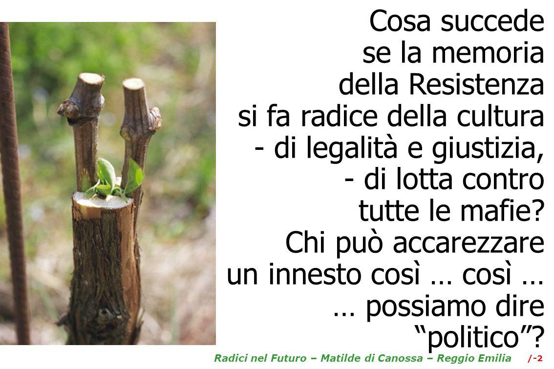 /-2 Radici nel Futuro – Matilde di Canossa – Reggio Emilia Cosa succede se la memoria della Resistenza si fa radice della cultura - di legalità e giustizia, - di lotta contro tutte le mafie.