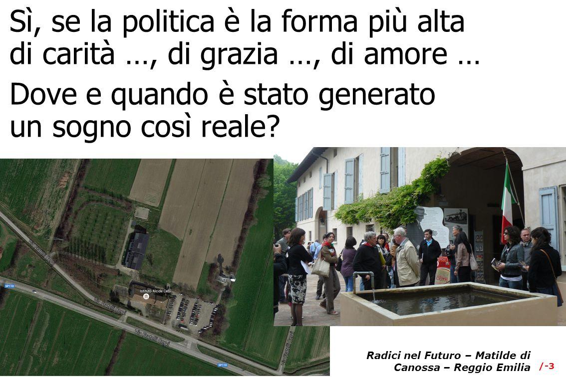 /-3 Radici nel Futuro – Matilde di Canossa – Reggio Emilia Sì, se la politica è la forma più alta di carità …, di grazia …, di amore … Dove e quando è stato generato un sogno così reale?