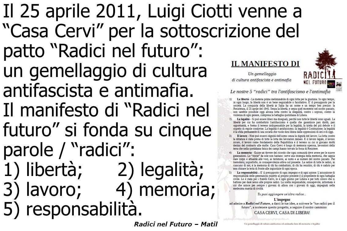 /-4 Radici nel Futuro – Matilde di Canossa – Reggio Emilia Il 25 aprile 2011, Luigi Ciotti venne a Casa Cervi per la sottoscrizione del patto Radici nel futuro : un gemellaggio di cultura antifascista e antimafia.