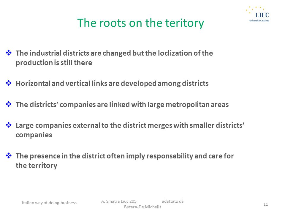 The roots on the teritory  The industrial districts are changed but the loclization of the production is still there  Horizontal and vertical links are developed among districts  The districts' companies are linked with large metropolitan areas  Large companies external to the district merges with smaller districts' companies  The presence in the district often imply responsability and care for the territory Italian way of doing business A.