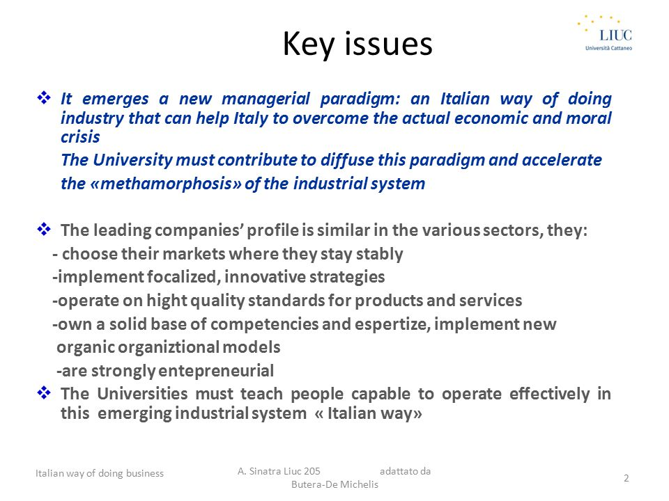 Key issues  It emerges a new managerial paradigm: an Italian way of doing industry that can help Italy to overcome the actual economic and moral crisis The University must contribute to diffuse this paradigm and accelerate the «methamorphosis» of the industrial system  The leading companies' profile is similar in the various sectors, they: - choose their markets where they stay stably -implement focalized, innovative strategies -operate on hight quality standards for products and services -own a solid base of competencies and espertize, implement new organic organiztional models -are strongly entepreneurial  The Universities must teach people capable to operate effectively in this emerging industrial system « Italian way» Italian way of doing business A.