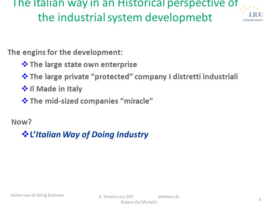 The Italian way in an Historical perspective of the industrial system developmebt The engins for the development:  The large state own enterprise  The large private protected company I distretti industriali  Il Made in Italy  The mid-sized companies miracle Now.