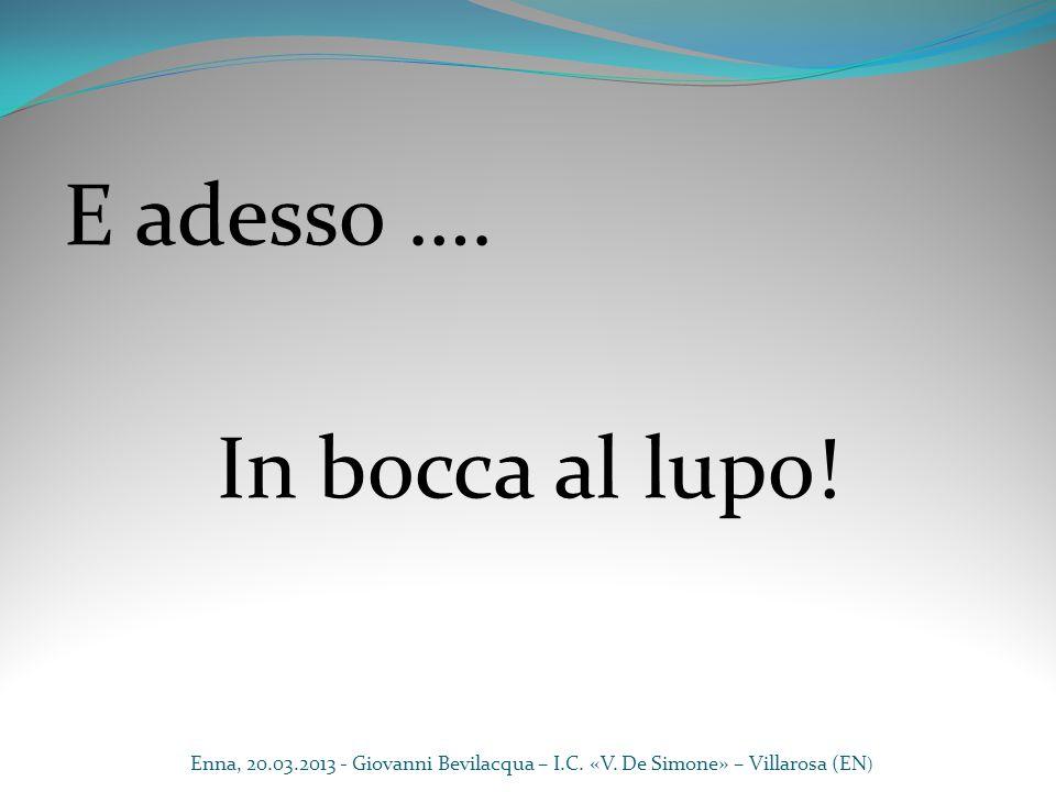 E adesso …. In bocca al lupo! Enna, 20.03.2013 - Giovanni Bevilacqua – I.C. «V. De Simone» – Villarosa (EN )
