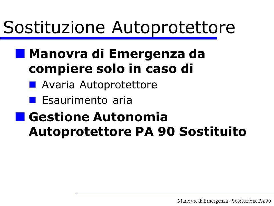 Manovre di Emergenza - Sosituzione PA 90 Sostituzione Autoprotettore Manovra di Emergenza da compiere solo in caso di Avaria Autoprotettore Esauriment