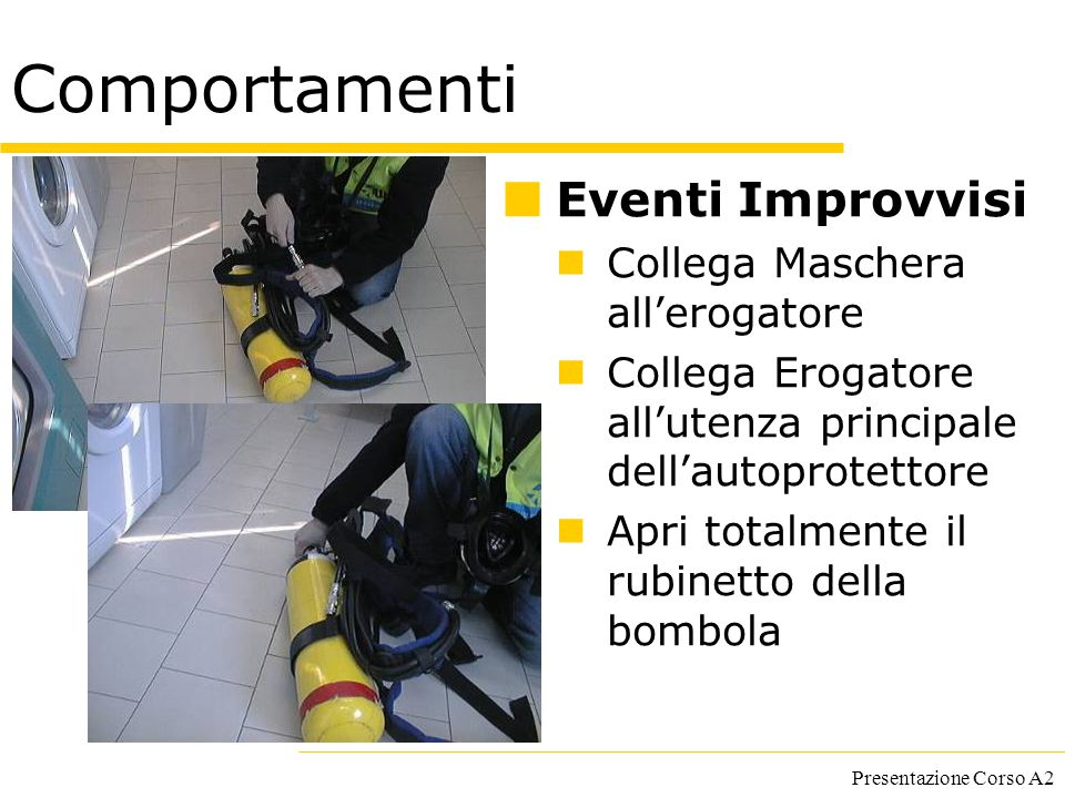 Presentazione Corso A2 Comportamenti Eventi Improvvisi Collega Maschera all'erogatore Collega Erogatore all'utenza principale dell'autoprotettore Apri