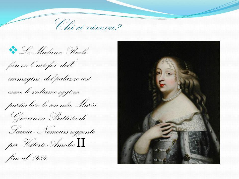 Chi ci viveva?  Le Madame Reali furono le artefici dell' immagine del palazzo così come lo vediamo oggi:in particolare la seconda, Maria Giovanna Bat