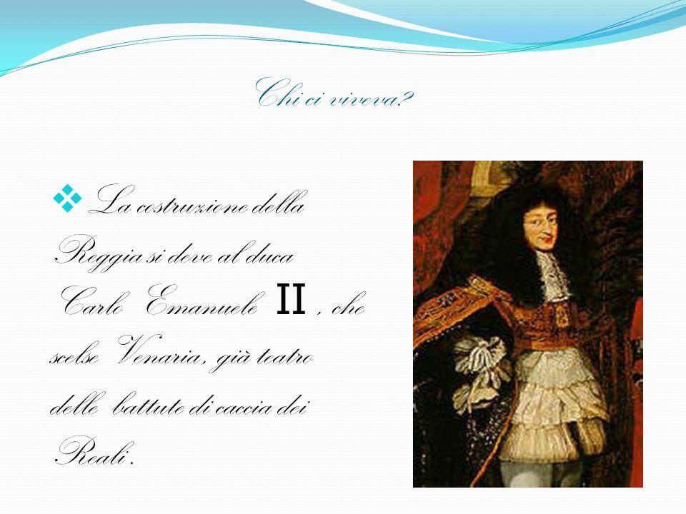 Chi ci viveva?  La costruzione della Reggia si deve al duca Carlo Emanuele II, che scelse Venaria, già teatro delle battute di caccia dei Reali.