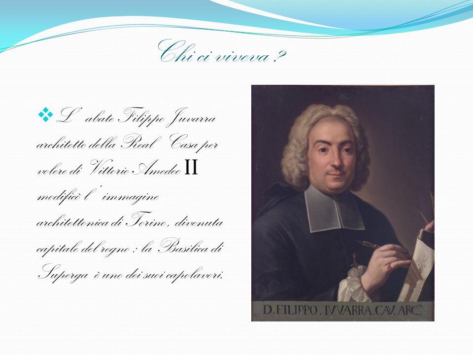 Chi ci viveva ?  L' abate Filippo Juvarra architetto della Real Casa per volere di Vittorio Amedeo II modificò l ' immagine architettonica di Torino,