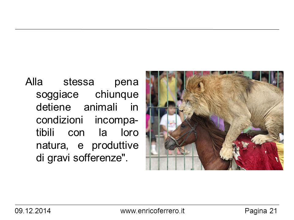 Pagina 21 www.enricoferrero.it Alla stessa pena soggiace chiunque detiene animali in condizioni incompa- tibili con la loro natura, e produttive di gravi sofferenze .