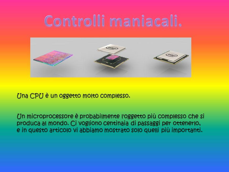 Una CPU è un oggetto molto complesso. Un microprocessore è probabilmente l'oggetto più complesso che si produca al mondo. Ci vogliono centinaia di pas
