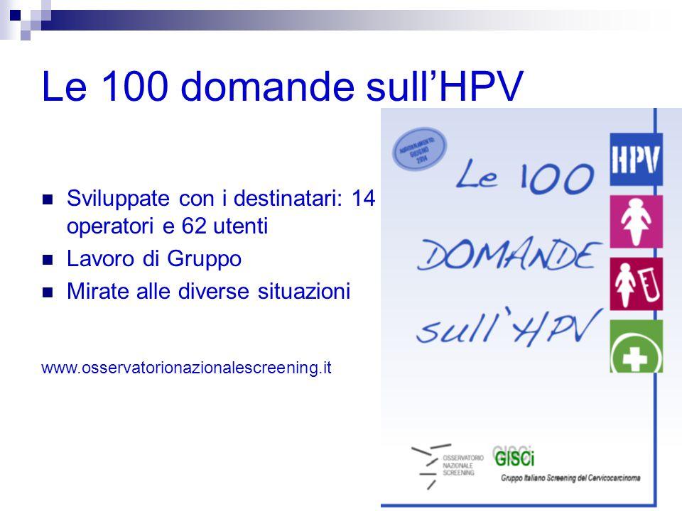 Le 100 domande sull'HPV Sviluppate con i destinatari: 14 operatori e 62 utenti Lavoro di Gruppo Mirate alle diverse situazioni www.osservatorionazionalescreening.it