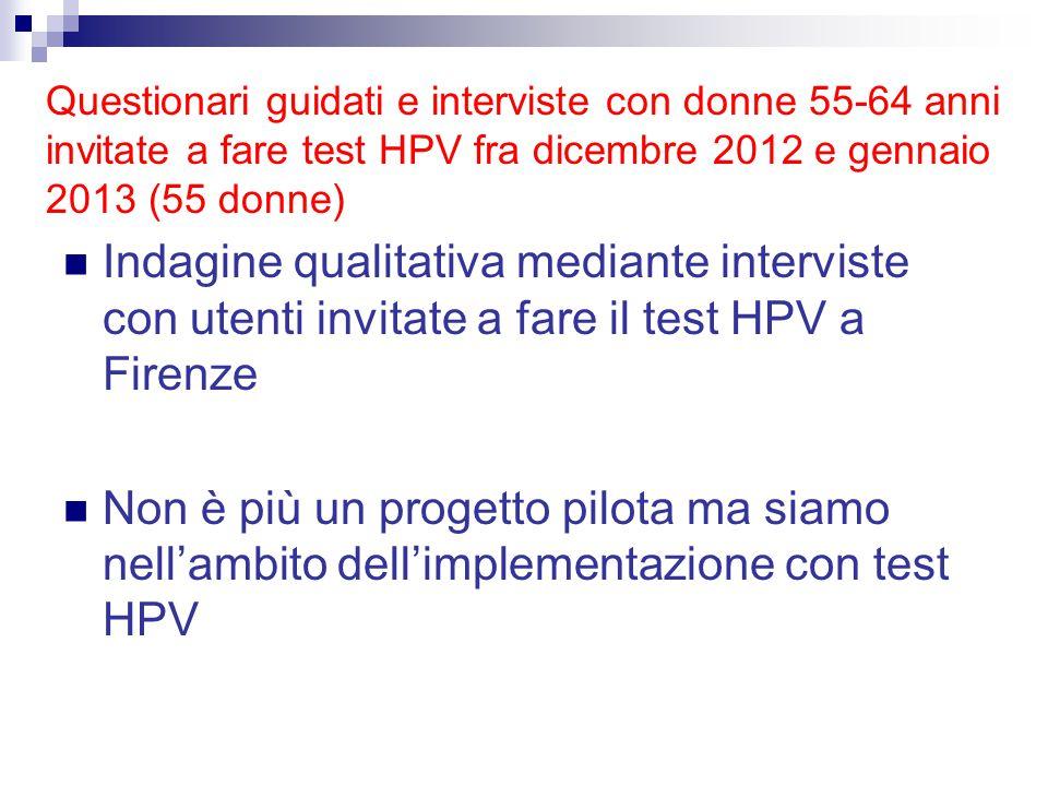 Indagine qualitativa mediante interviste con utenti invitate a fare il test HPV a Firenze Non è più un progetto pilota ma siamo nell'ambito dell'implementazione con test HPV Questionari guidati e interviste con donne 55-64 anni invitate a fare test HPV fra dicembre 2012 e gennaio 2013 (55 donne)