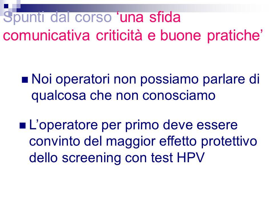 Noi operatori non possiamo parlare di qualcosa che non conosciamo L'operatore per primo deve essere convinto del maggior effetto protettivo dello screening con test HPV Spunti dal corso 'una sfida comunicativa criticità e buone pratiche'