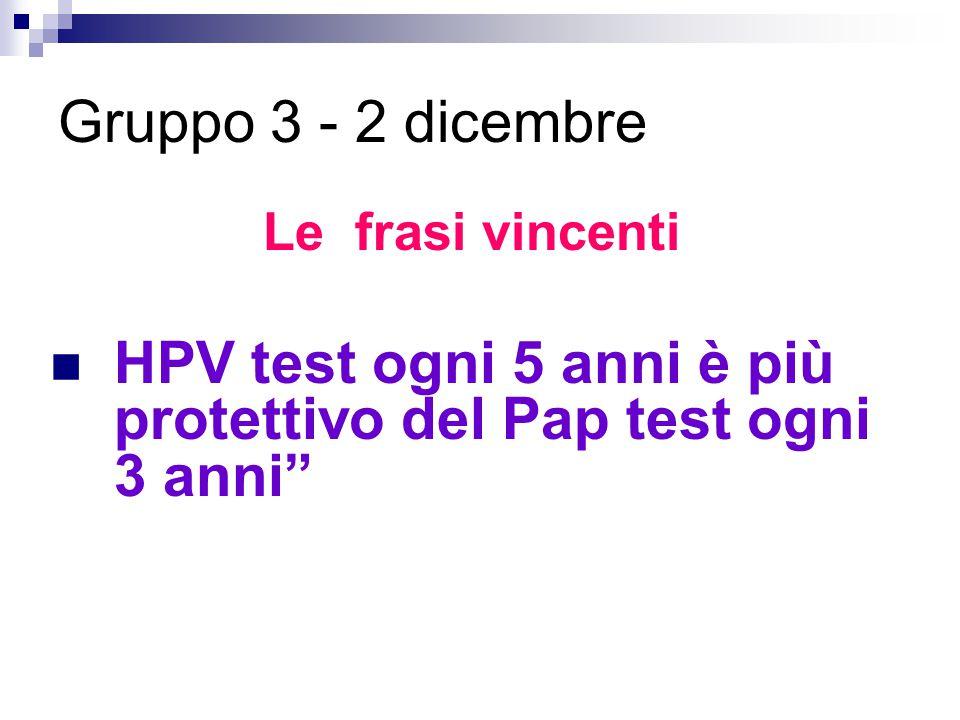 """Le frasi vincenti HPV test ogni 5 anni è più protettivo del Pap test ogni 3 anni"""" Gruppo 3 - 2 dicembre"""