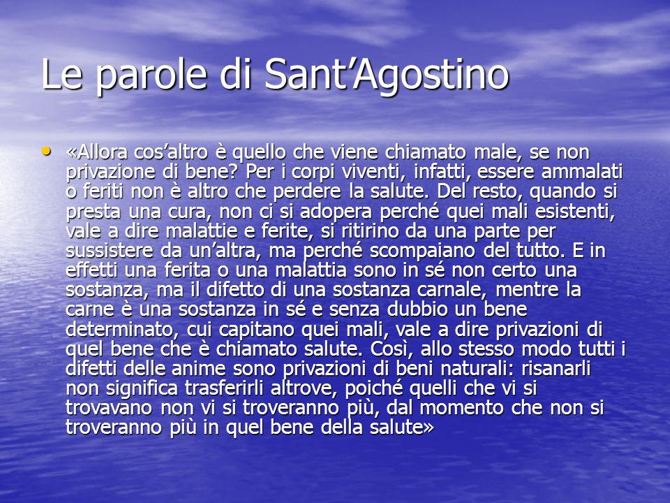 Le parole di Sant'Agostino «Allora cos'altro è quello che viene chiamato male, se non privazione di bene? Per i corpi viventi, infatti, essere ammalat