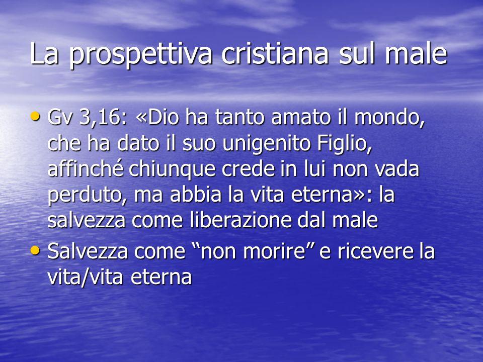 La prospettiva cristiana sul male Gv 3,16: «Dio ha tanto amato il mondo, che ha dato il suo unigenito Figlio, affinché chiunque crede in lui non vada
