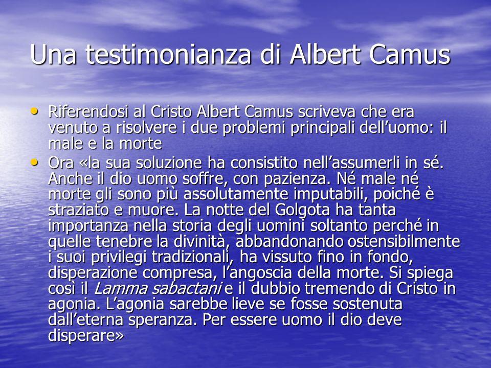 Una testimonianza di Albert Camus Riferendosi al Cristo Albert Camus scriveva che era venuto a risolvere i due problemi principali dell'uomo: il male