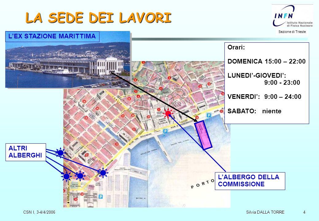 4 Sezione di Trieste Silvia DALLA TORRE CSN I, 3-4/4/2006 LA SEDE DEI LAVORI L'ALBERGO DELLA COMMISSIONE Orari: DOMENICA 15:00 – 22:00 LUNEDI'-GIOVEDI': 9:00 - 23:00 VENERDI': 9:00 – 24:00 SABATO: niente L'EX STAZIONE MARITTIMA ALTRI ALBERGHI