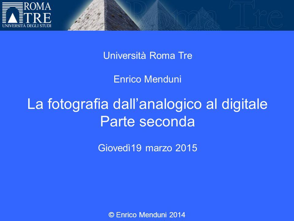 Università Roma Tre Enrico Menduni La fotografia dall'analogico al digitale Parte seconda Giovedì19 marzo 2015 © Enrico Menduni 2014