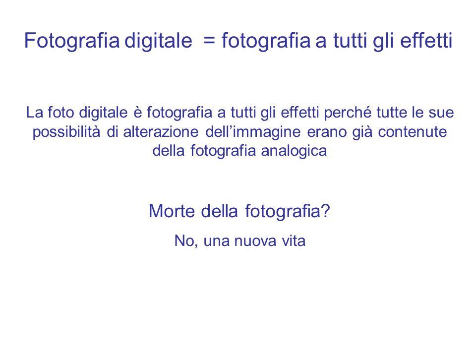 Fotografia digitale = fotografia a tutti gli effetti La foto digitale è fotografia a tutti gli effetti perché tutte le sue possibilità di alterazione