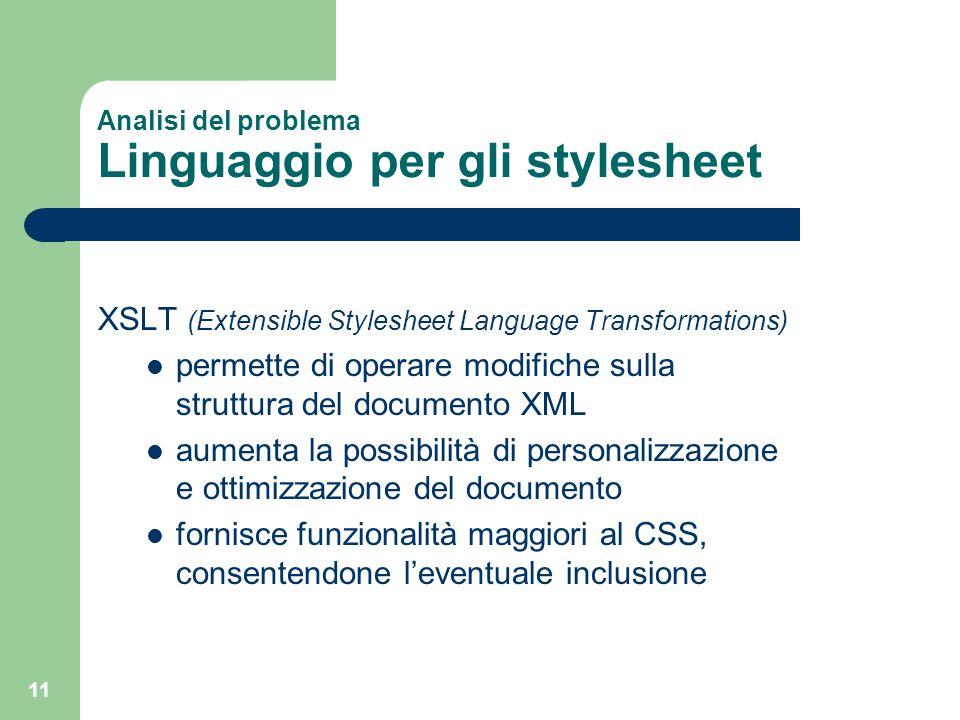 11 Analisi del problema Linguaggio per gli stylesheet XSLT (Extensible Stylesheet Language Transformations) permette di operare modifiche sulla strutt