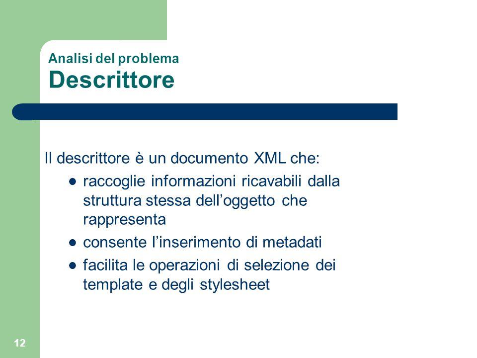 12 Analisi del problema Descrittore Il descrittore è un documento XML che: raccoglie informazioni ricavabili dalla struttura stessa dell'oggetto che r