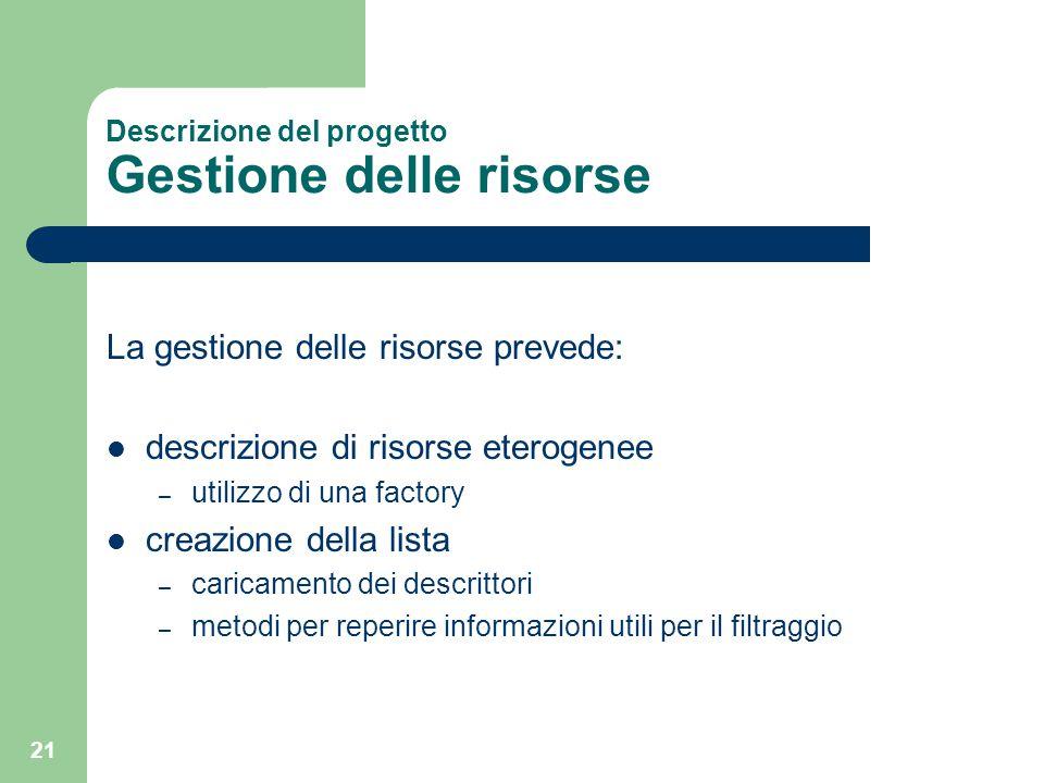 21 Descrizione del progetto Gestione delle risorse La gestione delle risorse prevede: descrizione di risorse eterogenee – utilizzo di una factory crea