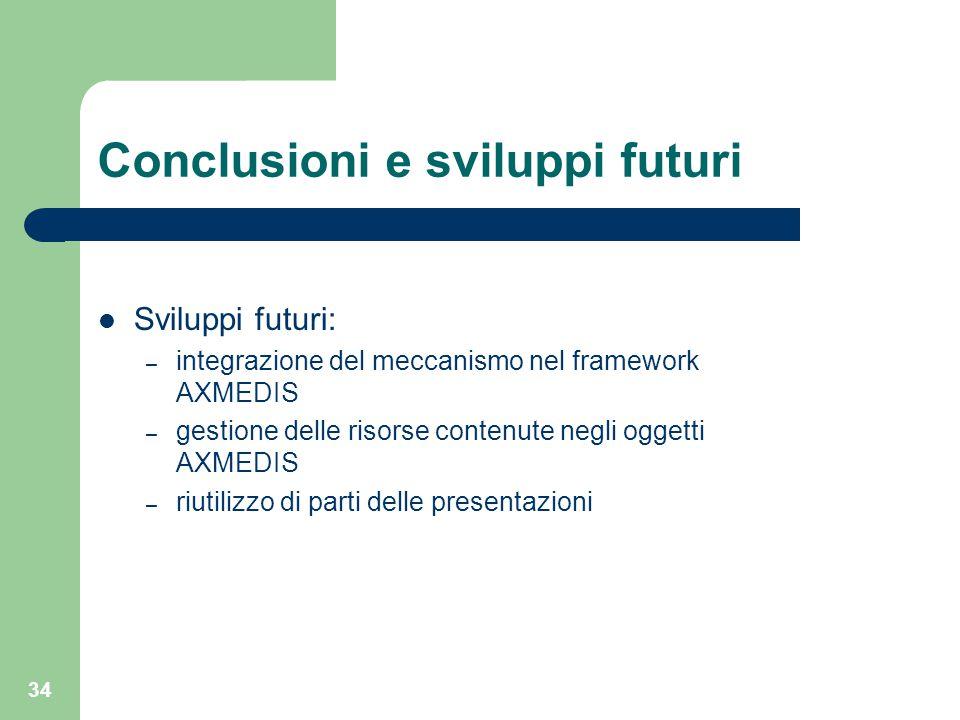 34 Conclusioni e sviluppi futuri Sviluppi futuri: – integrazione del meccanismo nel framework AXMEDIS – gestione delle risorse contenute negli oggetti